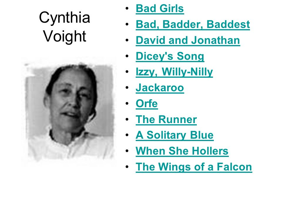 Cynthia Voight Bad Girls Bad, Badder, Baddest David and Jonathan Dicey's Song Izzy, Willy-Nilly Jackaroo Orfe The Runner A Solitary Blue When She Holl