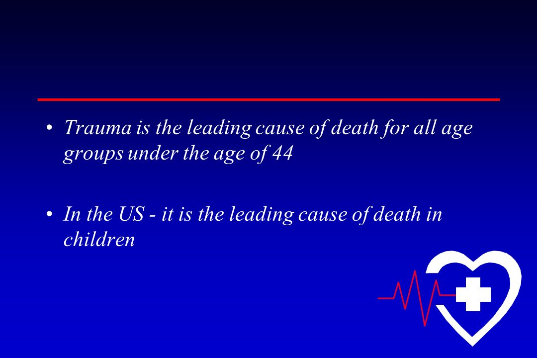 Trauma is the leading cause of death for all age groups under the age of 44 In the US - it is the leading cause of death in children