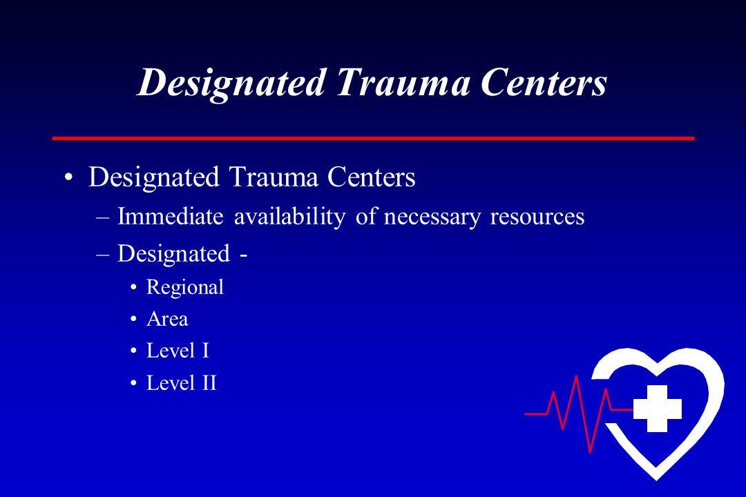 Designated Trauma Centers –Immediate availability of necessary resources –Designated - Regional Area Level I Level II