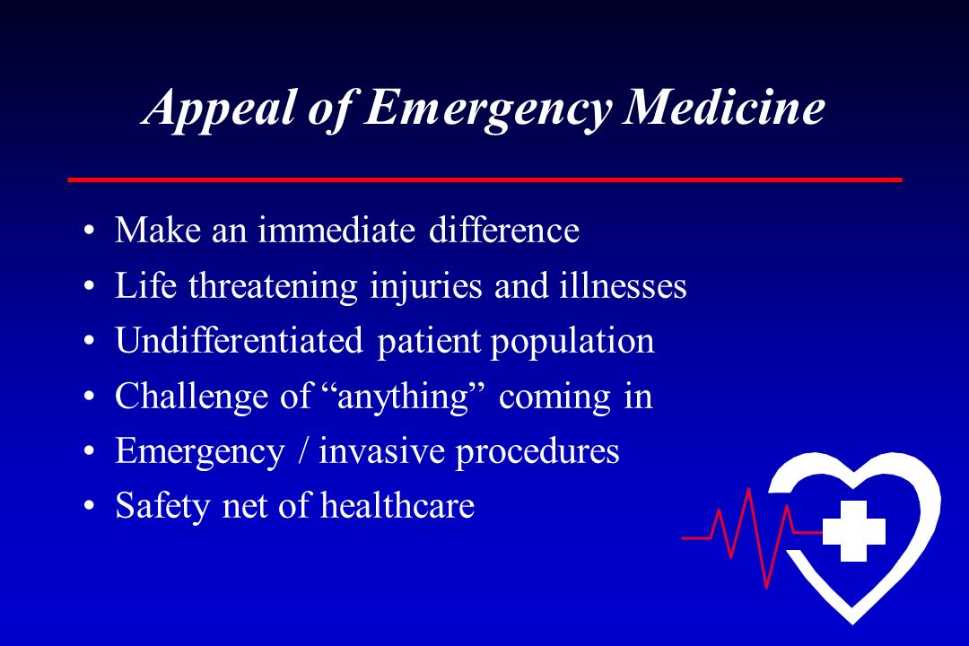 Appeal of Emergency Medicine Make an immediate difference Life threatening injuries and illnesses Undifferentiated patient population Challenge of any