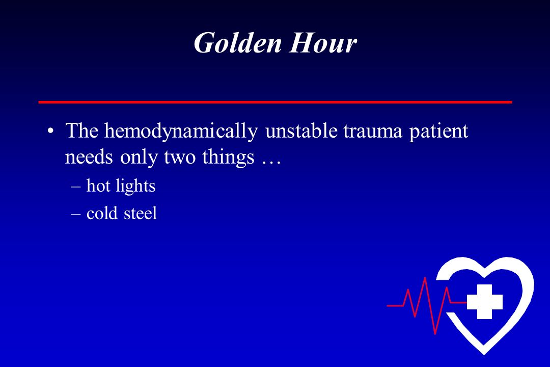 Golden Hour The hemodynamically unstable trauma patient needs only two things … –hot lights –cold steel