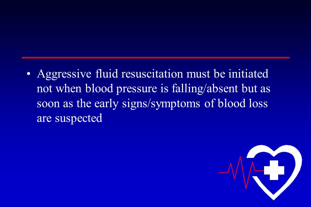 Aggressive fluid resuscitation must be initiated not when blood pressure is falling/absent but as soon as the early signs/symptoms of blood loss are s