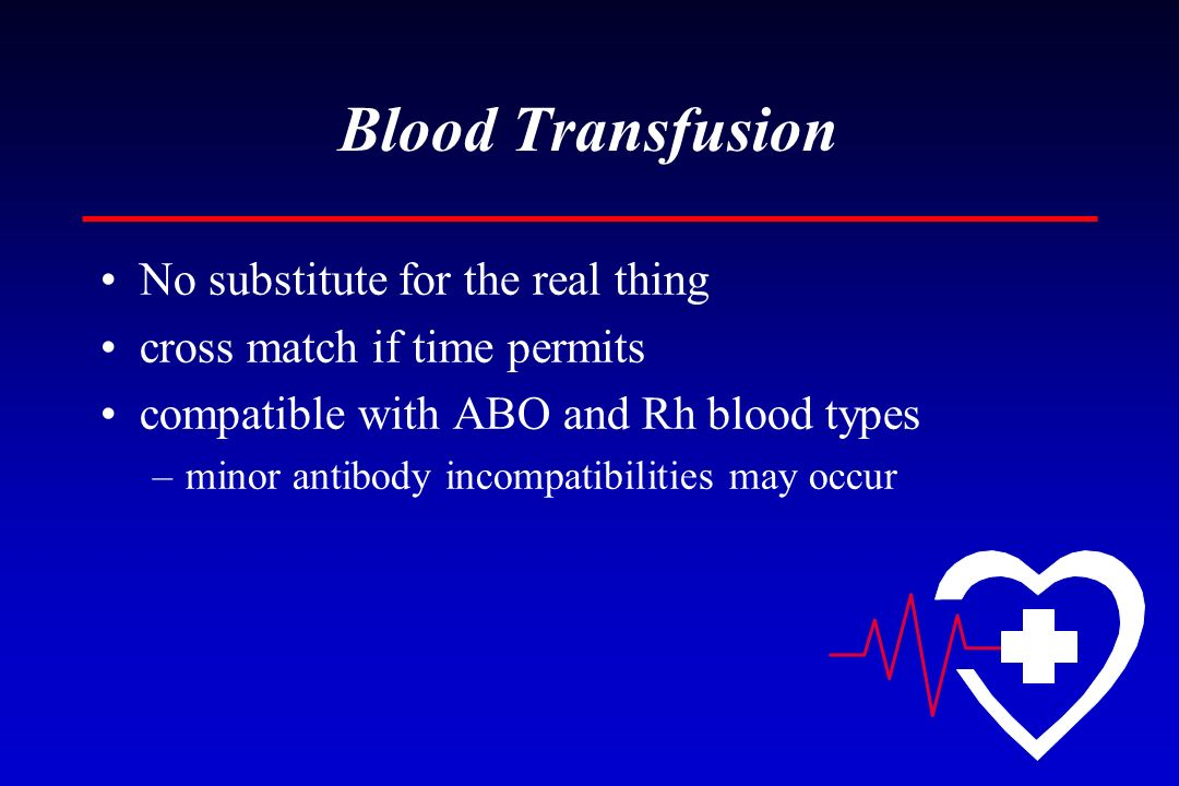 Blood Transfusion No substitute for the real thing cross match if time permits compatible with ABO and Rh blood types –minor antibody incompatibilitie