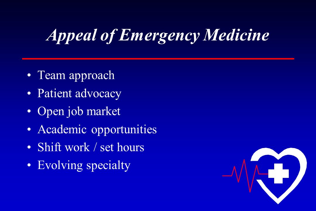 Appeal of Emergency Medicine Team approach Patient advocacy Open job market Academic opportunities Shift work / set hours Evolving specialty