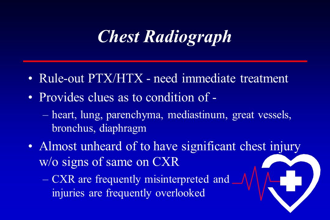 Chest Radiograph Rule-out PTX/HTX - need immediate treatment Provides clues as to condition of - –heart, lung, parenchyma, mediastinum, great vessels,