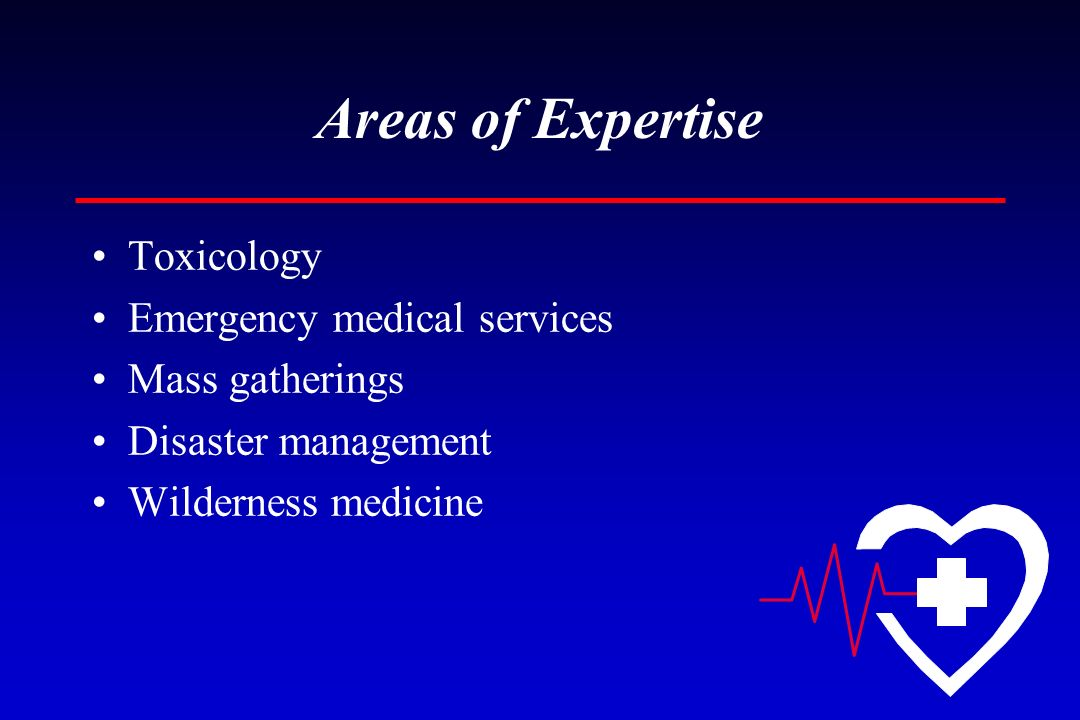 Areas of Expertise Toxicology Emergency medical services Mass gatherings Disaster management Wilderness medicine