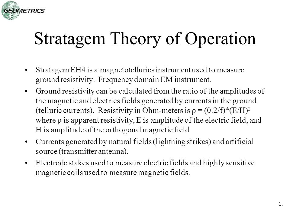 1.2020 Stratagem Theory of Operation Stratagem EH4 is a magnetotellurics instrument used to measure ground resistivity. Frequency domain EM instrument