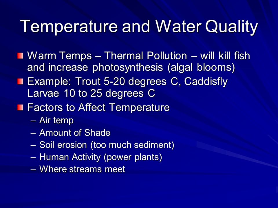 Temperature and Water Quality Warm Temps – Thermal Pollution – will kill fish and increase photosynthesis (algal blooms) Example: Trout 5-20 degrees C