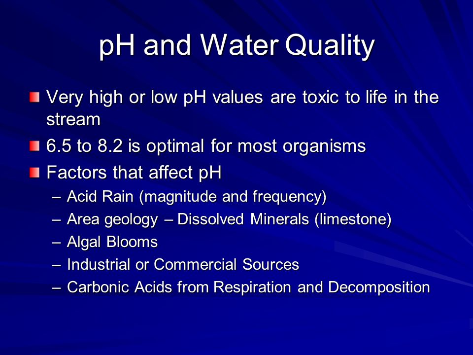 pH and Water Quality Very high or low pH values are toxic to life in the stream 6.5 to 8.2 is optimal for most organisms Factors that affect pH –Acid