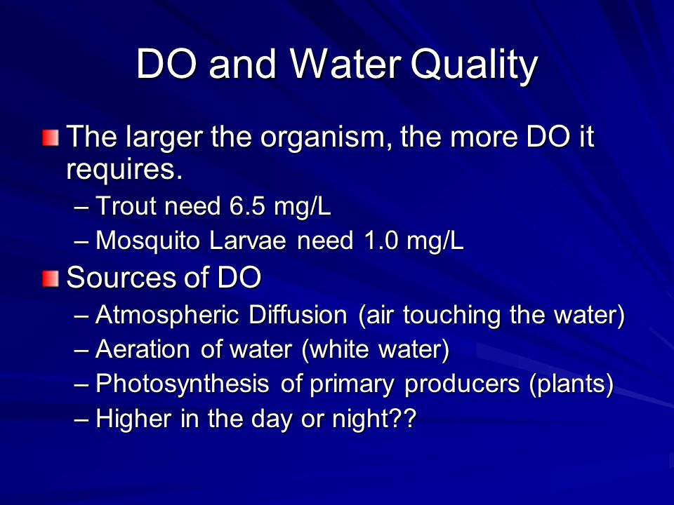 DO and Water Quality The larger the organism, the more DO it requires. –Trout need 6.5 mg/L –Mosquito Larvae need 1.0 mg/L Sources of DO –Atmospheric