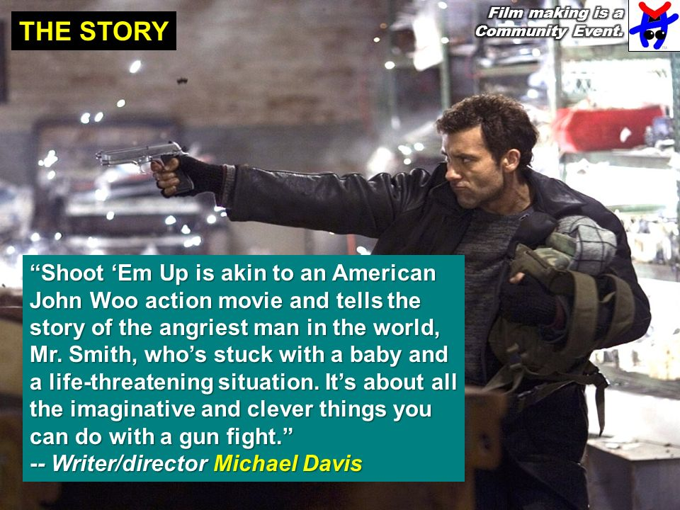 THE STORY Shoot Em Up is akin to an American John Woo action movie and tells the story of the angriest man in the world, Mr.