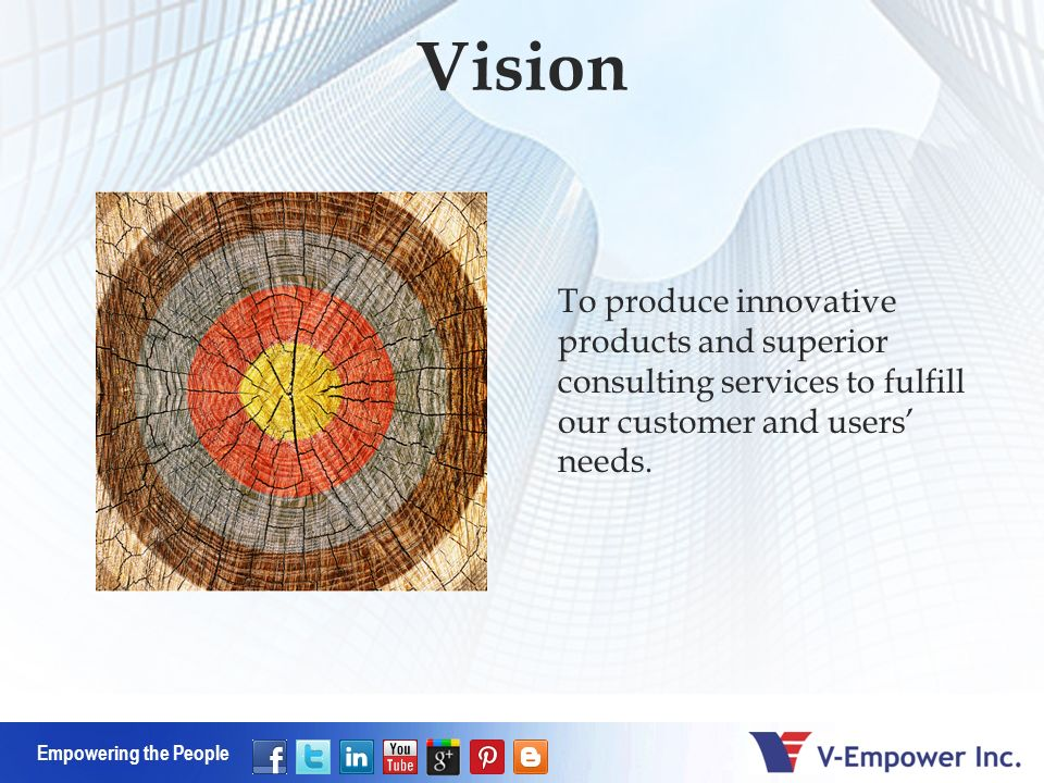Empowering the People Vision To produce innovative products and superior consulting services to fulfill our customer and users needs.