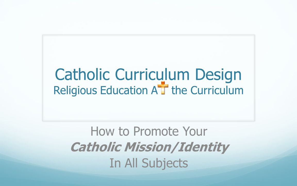 Catholic Curriculum Design Religious Education A the Curriculum How to Promote Your Catholic Mission/Identity In All Subjects