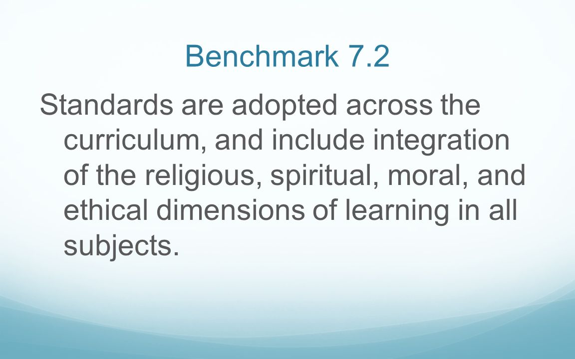 Benchmark 7.2 Standards are adopted across the curriculum, and include integration of the religious, spiritual, moral, and ethical dimensions of learn