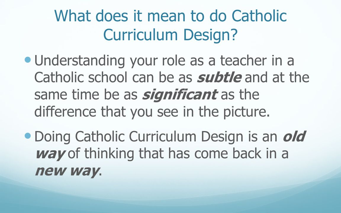 What does it mean to do Catholic Curriculum Design? Understanding your role as a teacher in a Catholic school can be as subtle and at the same time be