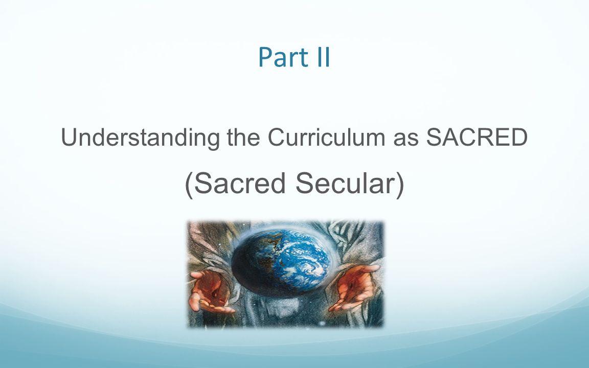 Part II Understanding the Curriculum as SACRED (Sacred Secular)