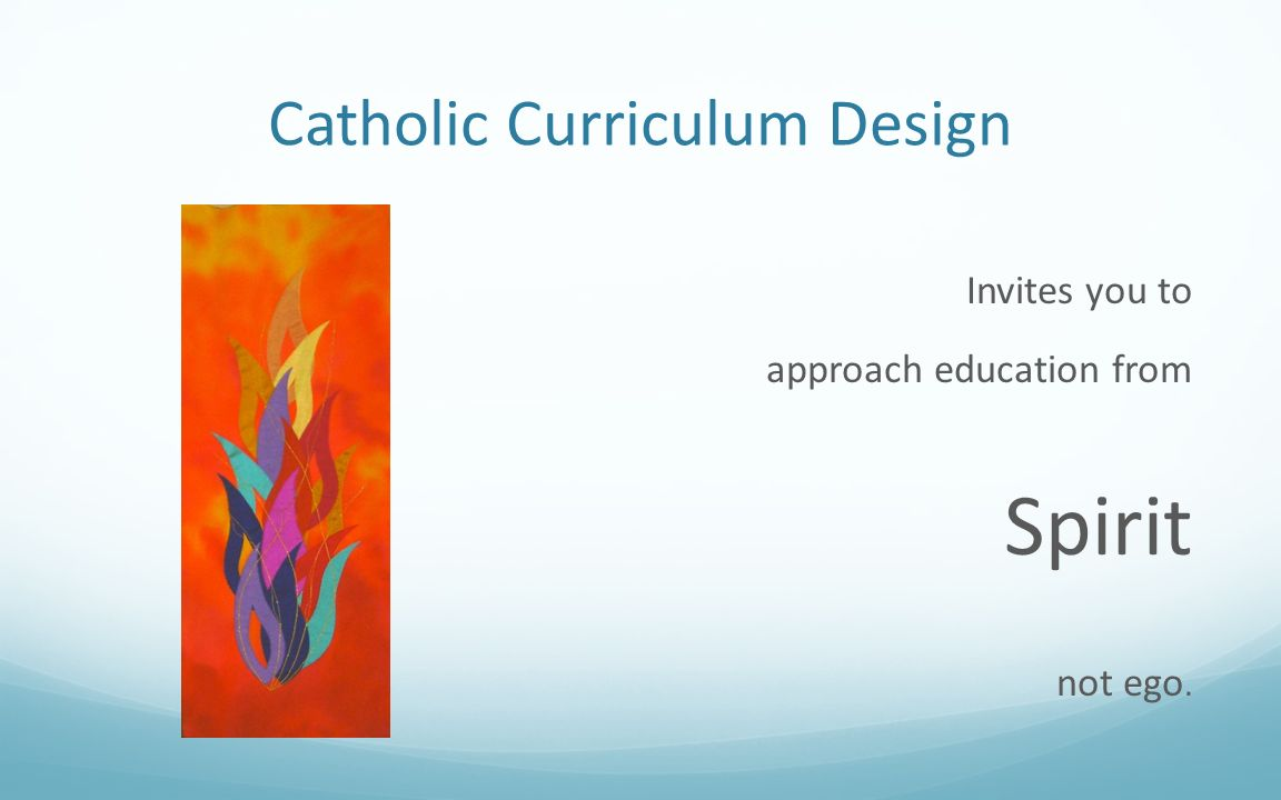 Catholic Curriculum Design Invites you to approach education from Spirit not ego.