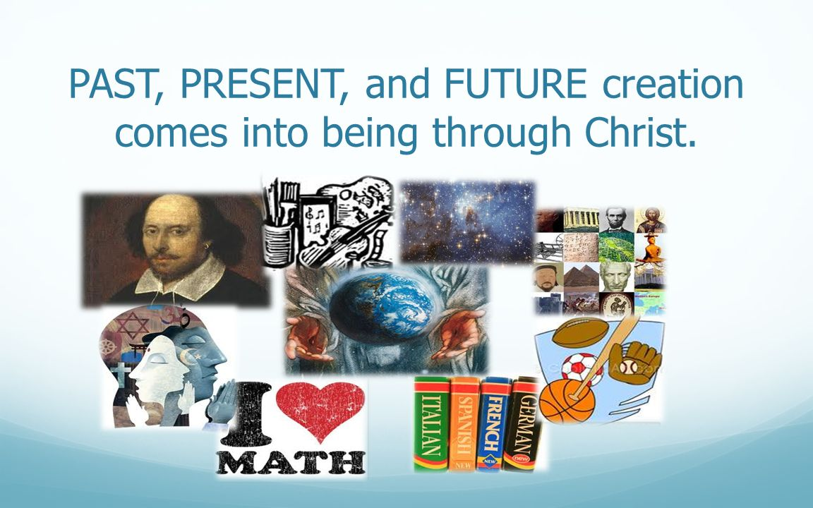 PAST, PRESENT, and FUTURE creation comes into being through Christ.