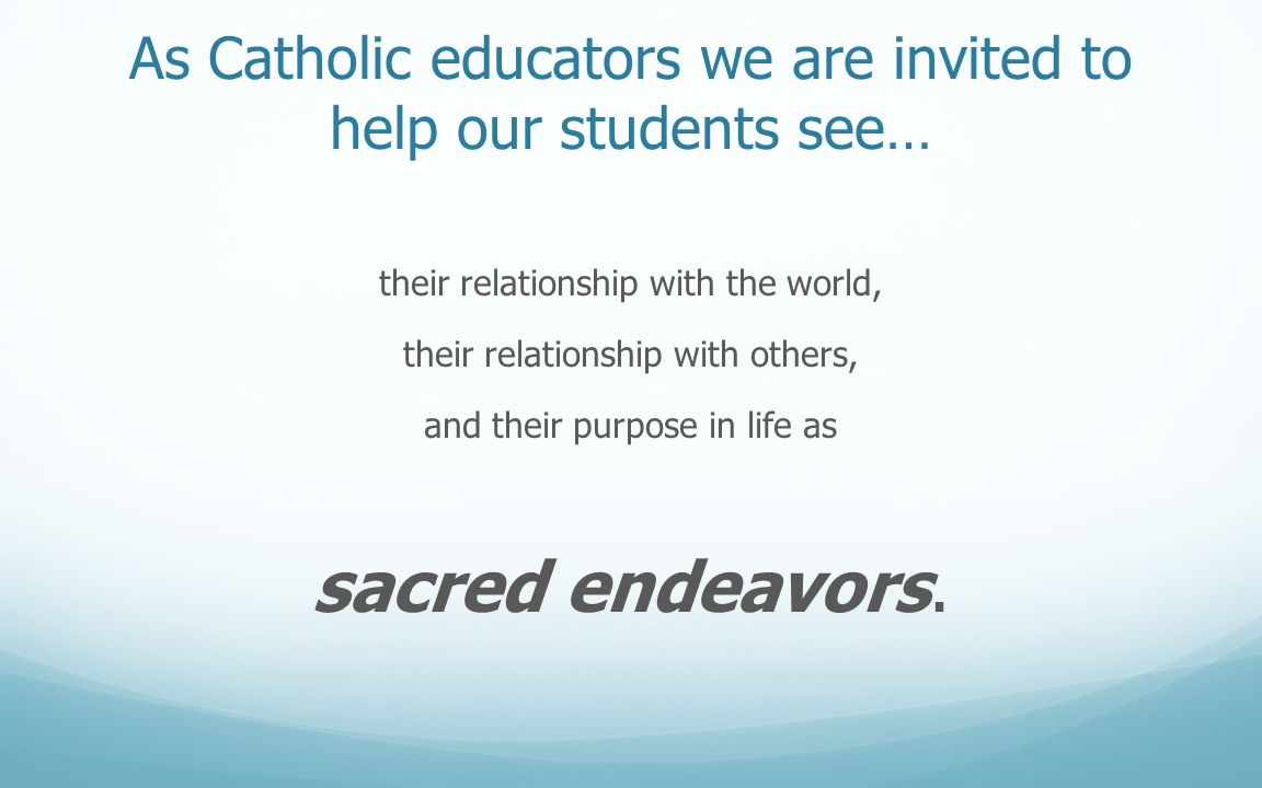 As Catholic educators we are invited to help our students see… their relationship with the world, their relationship with others, and their purpose in