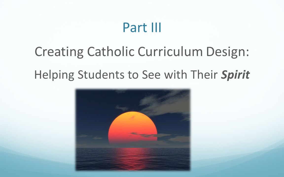 Part III Creating Catholic Curriculum Design: Helping Students to See with Their Spirit