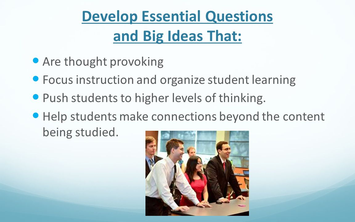 Develop Essential Questions and Big Ideas That: Are thought provoking Focus instruction and organize student learning Push students to higher levels o