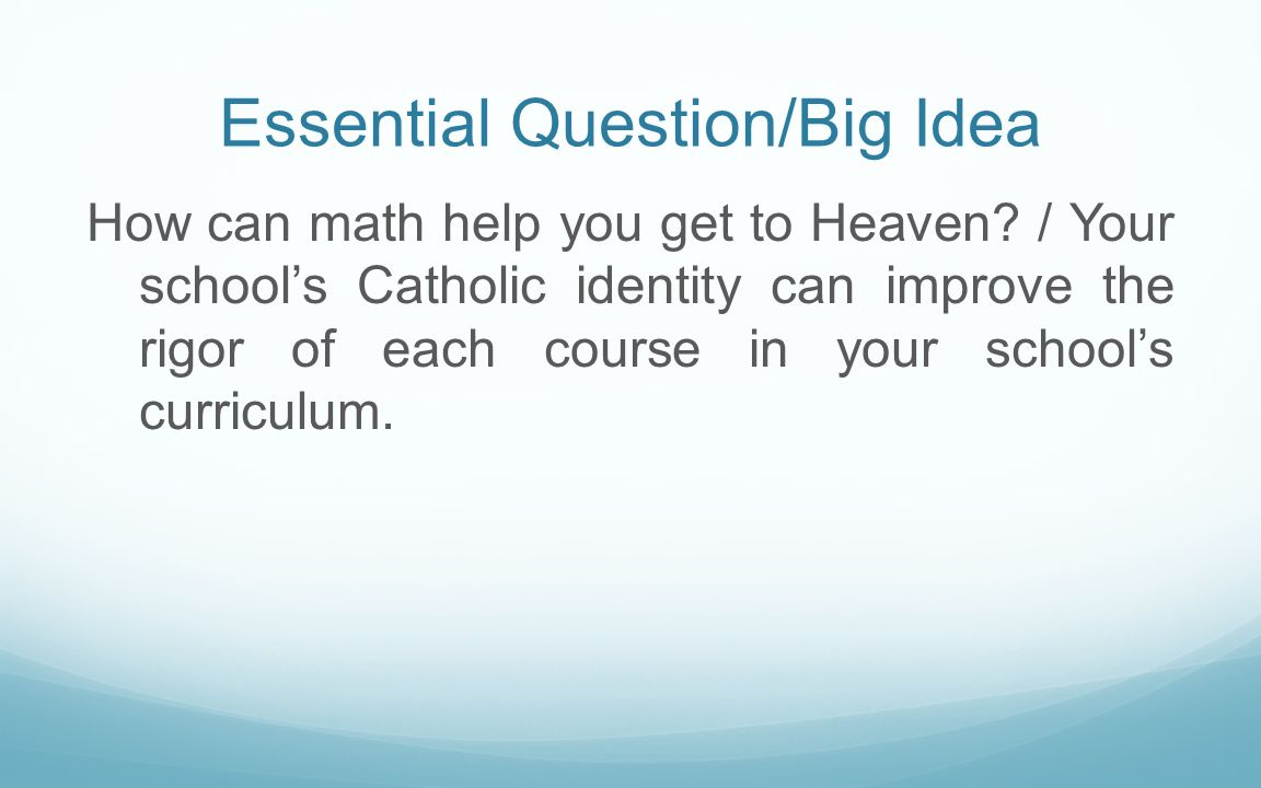 Essential Question/Big Idea How can math help you get to Heaven? / Your schools Catholic identity can improve the rigor of each course in your schools