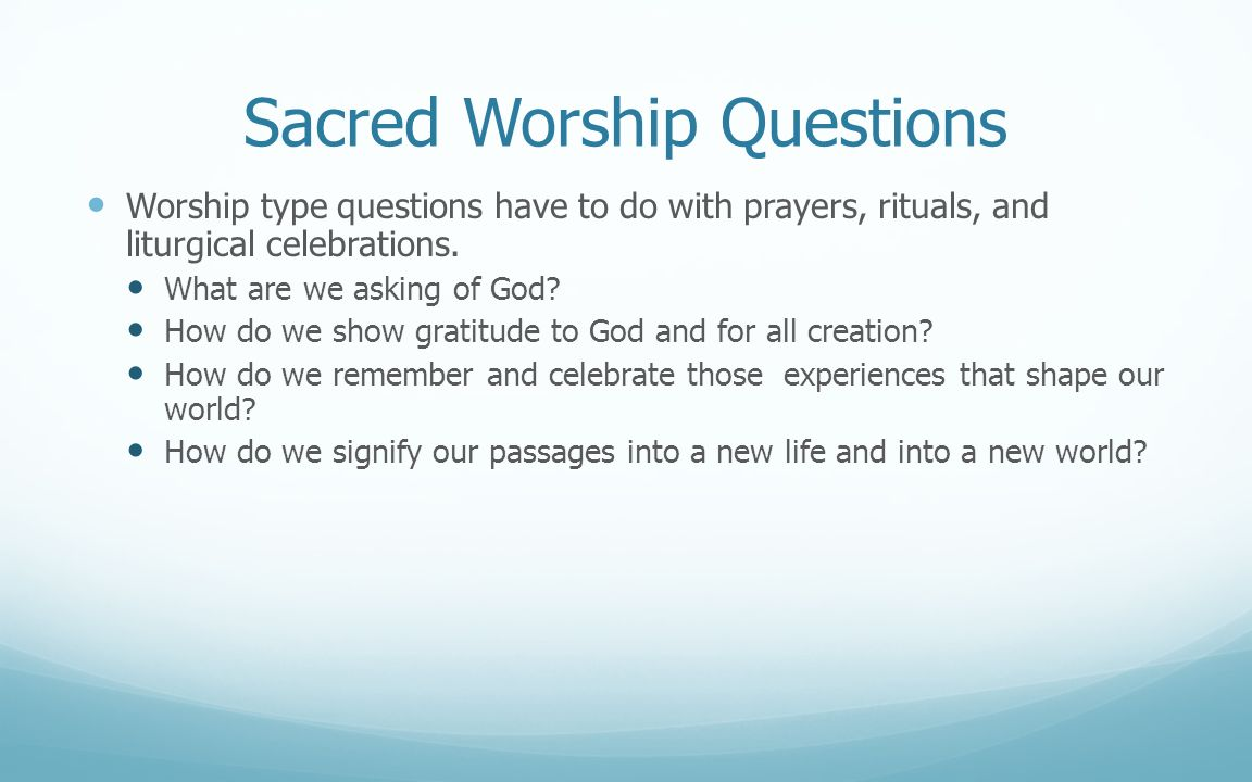Sacred Worship Questions Worship type questions have to do with prayers, rituals, and liturgical celebrations. What are we asking of God? How do we sh