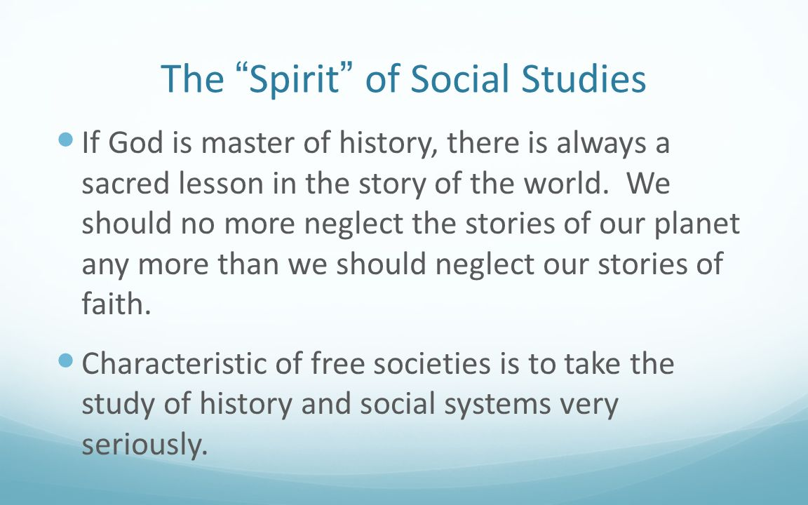 The Spirit of Social Studies If God is master of history, there is always a sacred lesson in the story of the world. We should no more neglect the sto