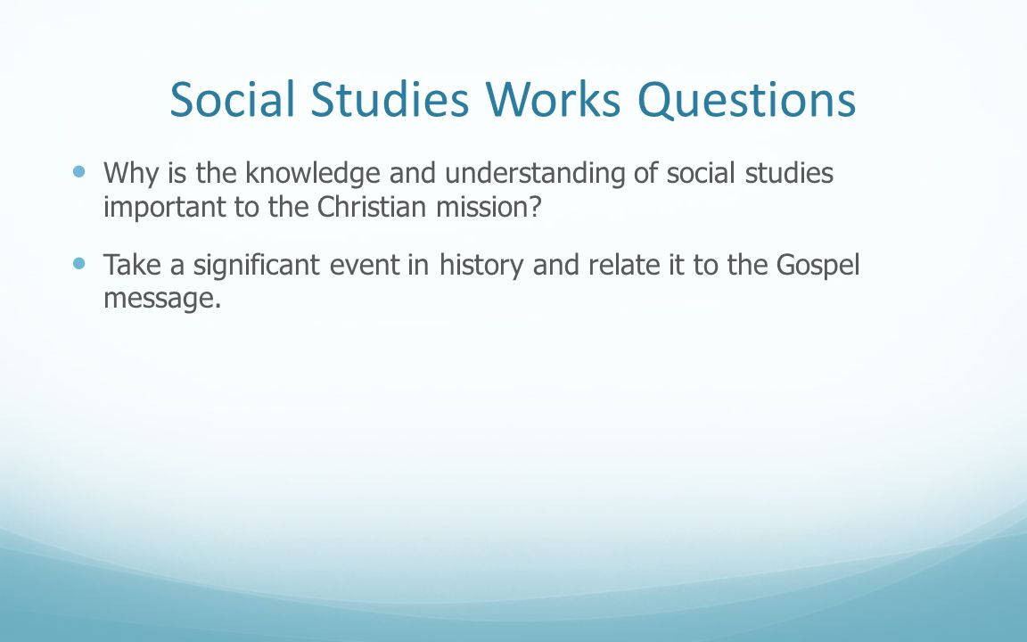 Social Studies Works Questions Why is the knowledge and understanding of social studies important to the Christian mission? Take a significant event i