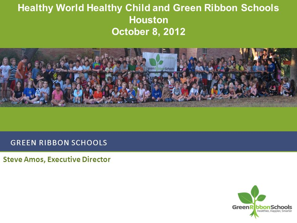 GREEN RIBBON SCHOOLS Steve Amos, Executive Director Healthy World Healthy Child and Green Ribbon Schools Houston October 8, 2012