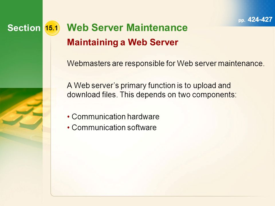 Section 15.1 Web Server Maintenance Maintaining a Web Server hot- swappable hard drives hard drive mirroring Webmasters can use hot- swappable hard drives or hard drive mirroring to maintain storage.