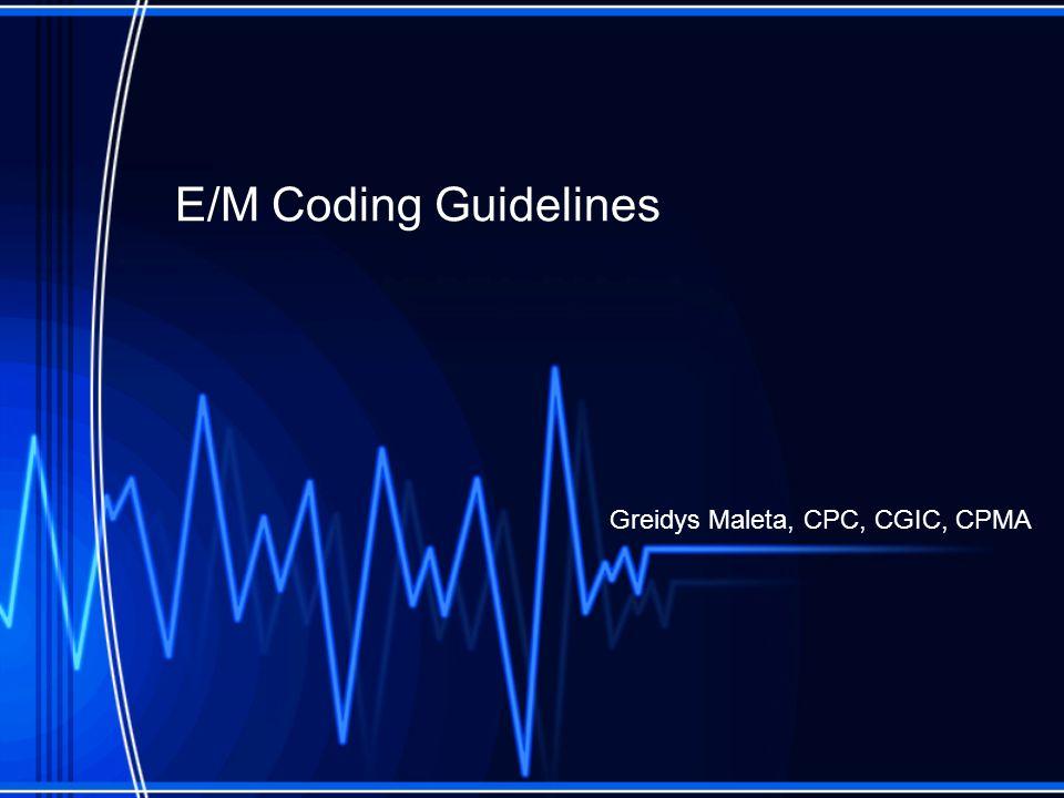E/M Coding Guidelines Greidys Maleta, CPC, CGIC, CPMA