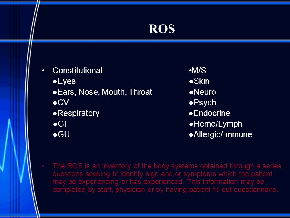 ROS Constitutional M/S Eyes Skin Ears, Nose, Mouth, Throat Neuro CV Psych Respiratory Endocrine GI Heme/Lymph GU Allergic/Immune The ROS is an invento