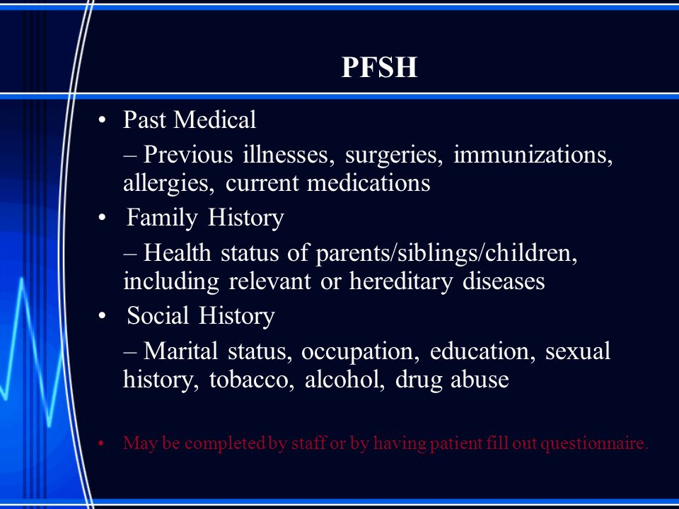 PFSH Past Medical – Previous illnesses, surgeries, immunizations, allergies, current medications Family History – Health status of parents/siblings/ch