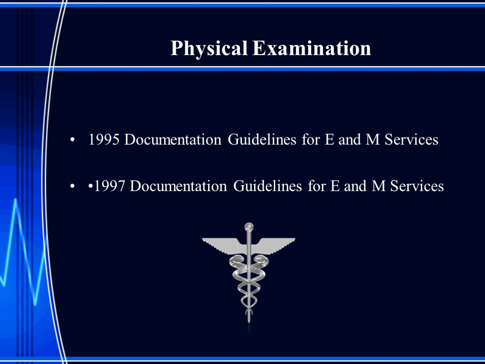 Physical Examination 1995 Documentation Guidelines for E and M Services 1997 Documentation Guidelines for E and M Services