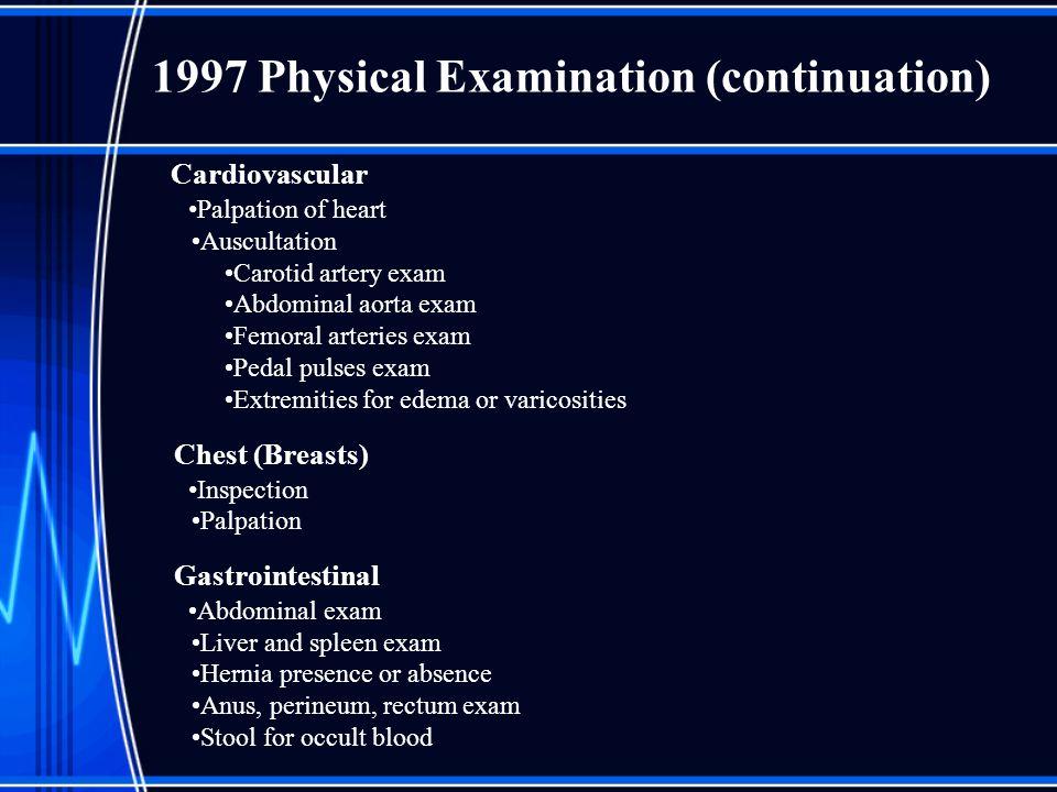 1997 Physical Examination (continuation) Cardiovascular Palpation of heart Auscultation Carotid artery exam Abdominal aorta exam Femoral arteries exam