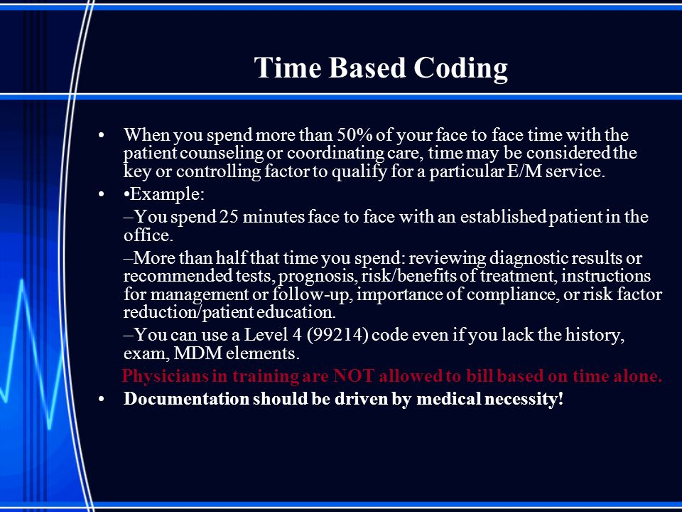 Time Based Coding When you spend more than 50% of your face to face time with the patient counseling or coordinating care, time may be considered the