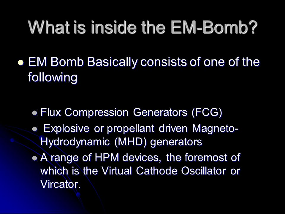 What is inside the EM-Bomb? EM Bomb Basically consists of one of the following EM Bomb Basically consists of one of the following Flux Compression Gen