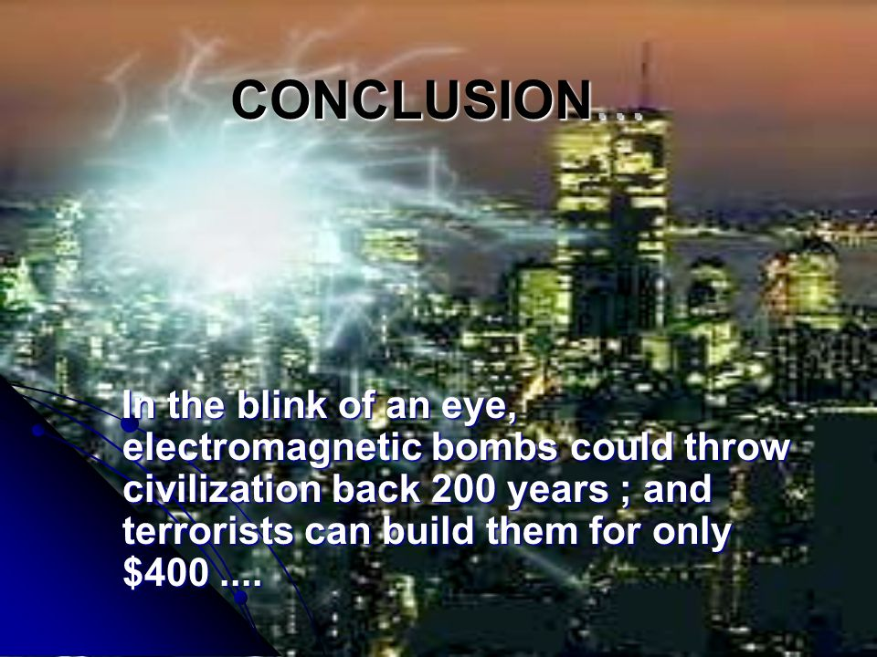 CONCLUSION… In the blink of an eye, electromagnetic bombs could throw civilization back 200 years ; and terrorists can build them for only $400.... In
