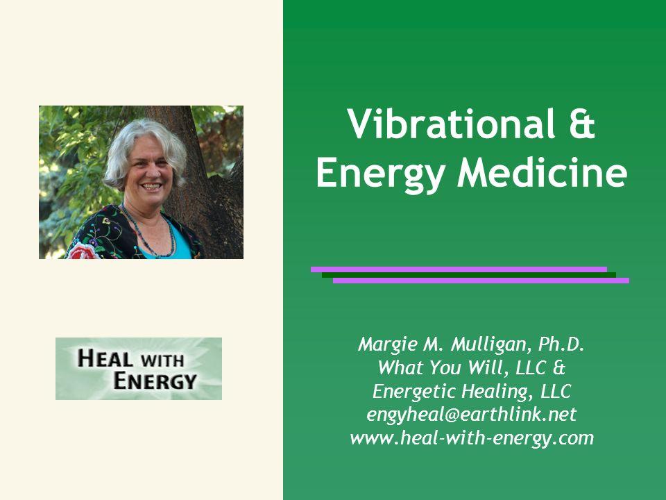 Vibrational & Energy Medicine Margie M. Mulligan, Ph.D. What You Will, LLC & Energetic Healing, LLC engyheal@earthlink.net www.heal-with-energy.com