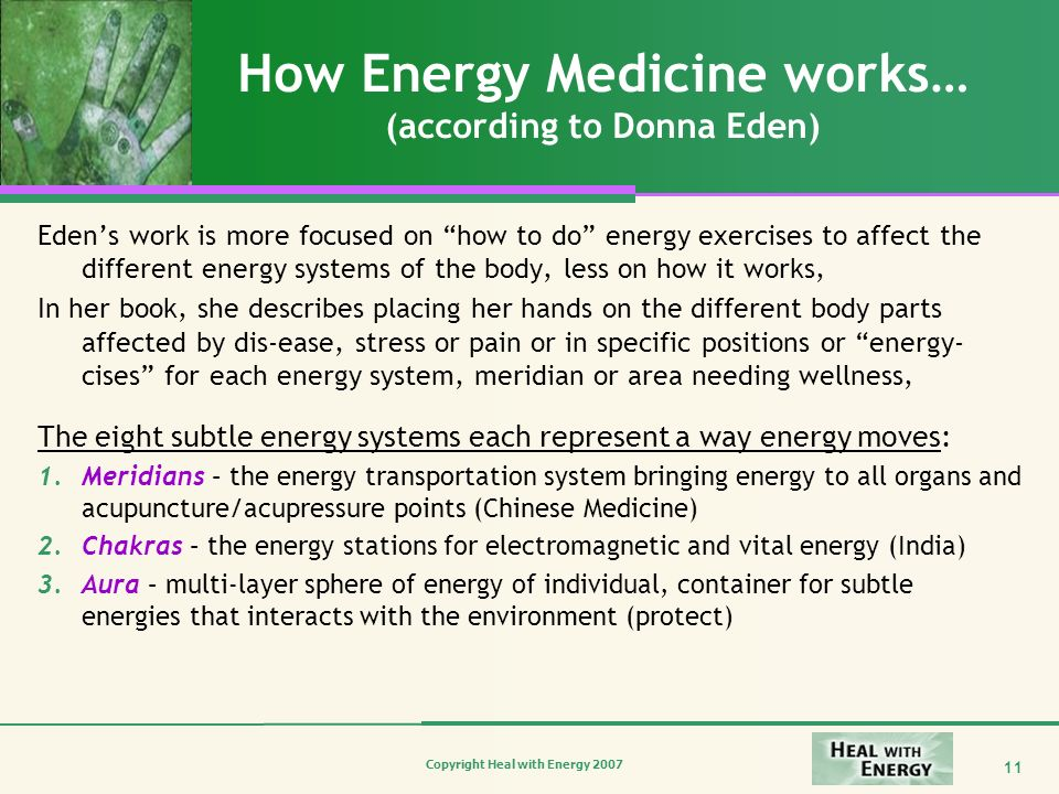 Copyright Heal with Energy 2007 11 How Energy Medicine works… (according to Donna Eden) Edens work is more focused on how to do energy exercises to af