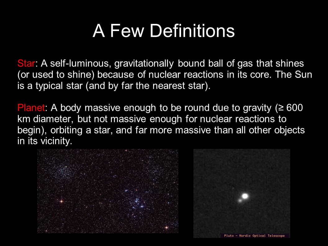 A Few Definitions Star: A self-luminous, gravitationally bound ball of gas that shines (or used to shine) because of nuclear reactions in its core. Th