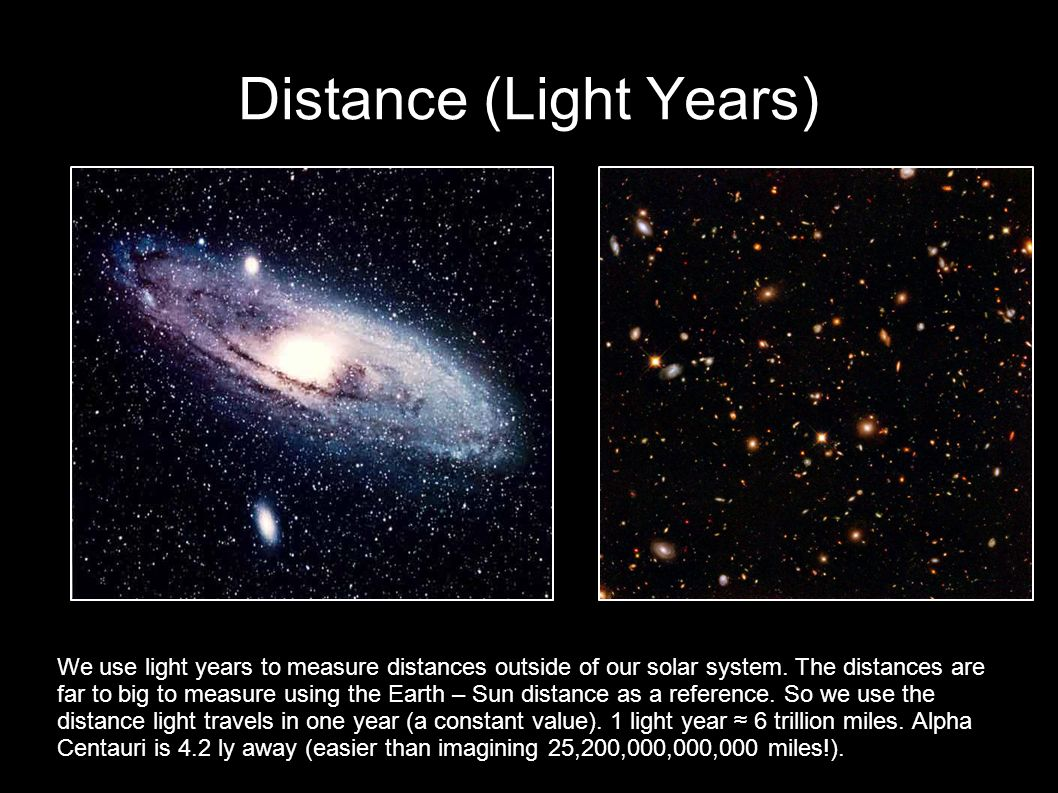 Distance (Light Years) We use light years to measure distances outside of our solar system. The distances are far to big to measure using the Earth –