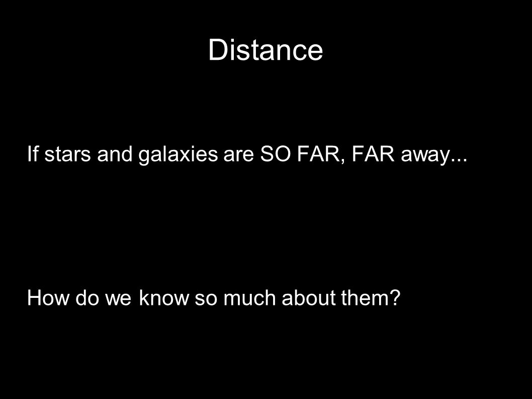Distance If stars and galaxies are SO FAR, FAR away... How do we know so much about them?