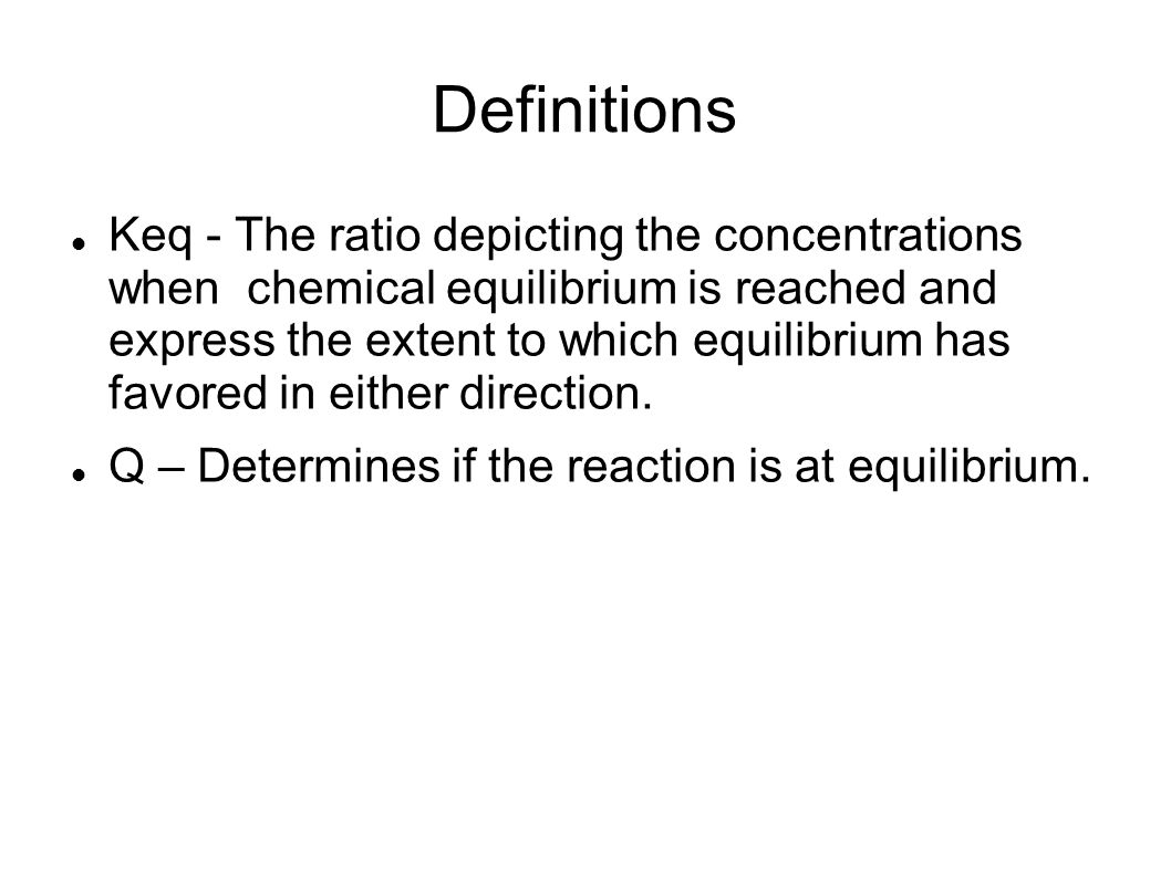 Definitions Keq - The ratio depicting the concentrations when chemical equilibrium is reached and express the extent to which equilibrium has favored