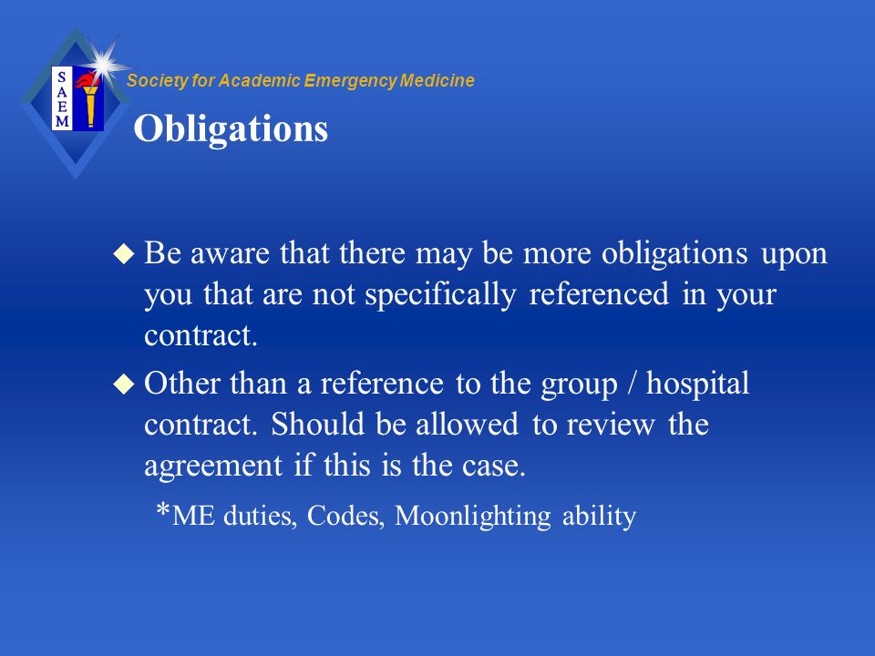 Society for Academic Emergency Medicine Obligations u Be aware that there may be more obligations upon you that are not specifically referenced in your contract.