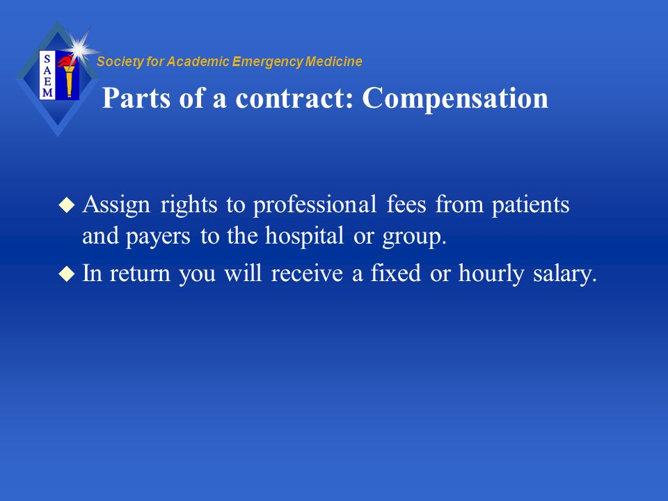 Society for Academic Emergency Medicine Parts of a contract: Compensation u Assign rights to professional fees from patients and payers to the hospital or group.