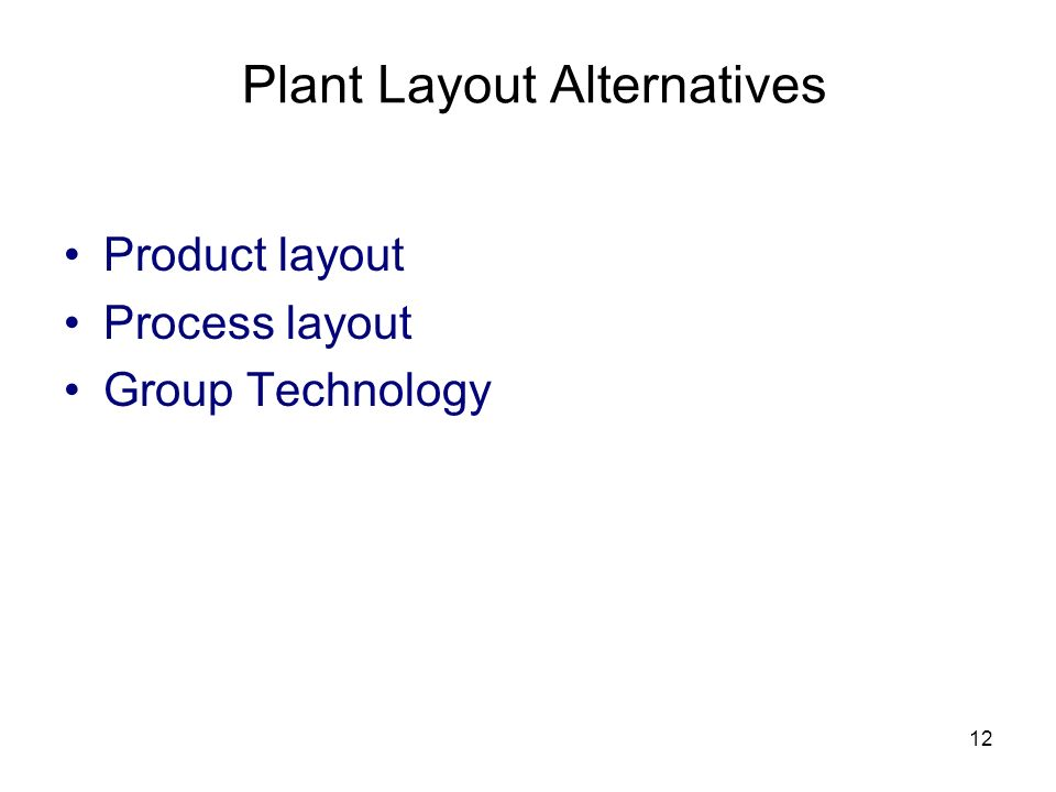12 Plant Layout Alternatives Product layout Process layout Group Technology