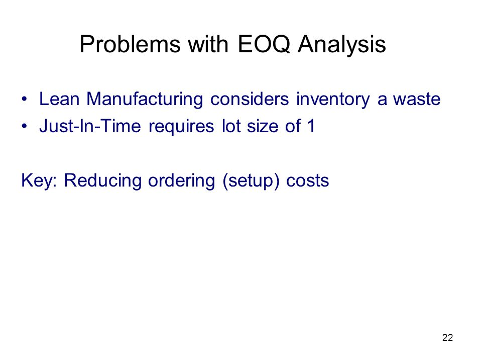 22 Lean Manufacturing considers inventory a waste Just-In-Time requires lot size of 1 Key: Reducing ordering (setup) costs Problems with EOQ Analysis