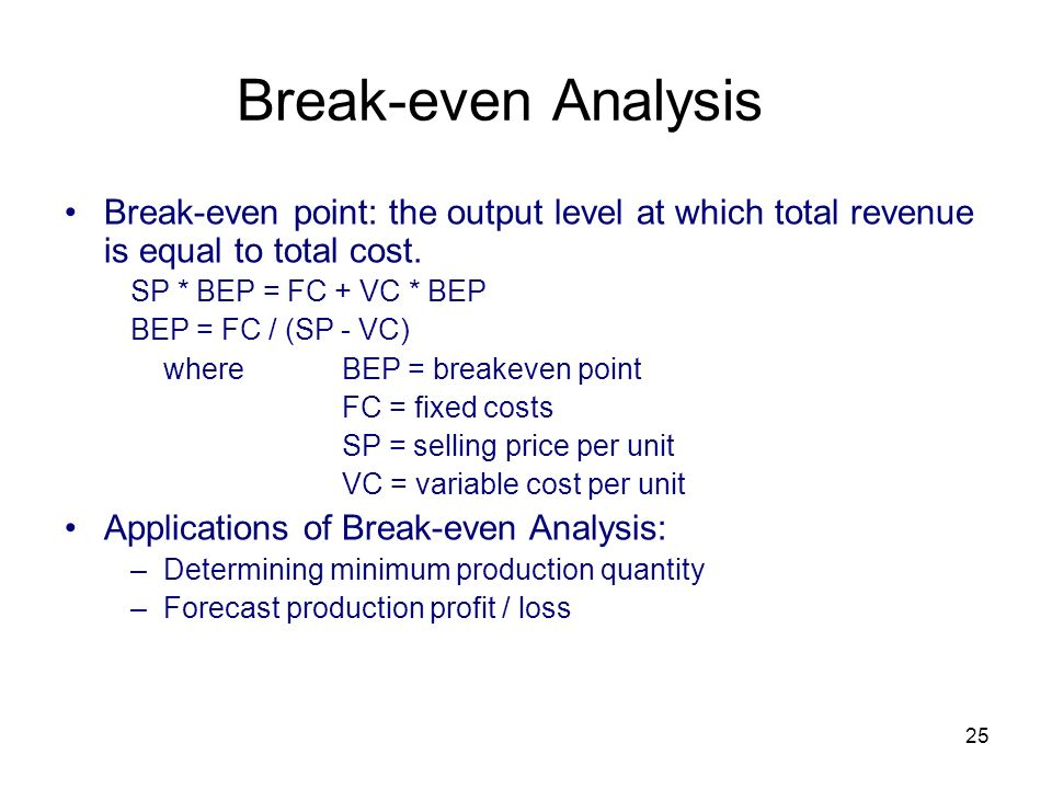 25 Break-even Analysis Break-even point: the output level at which total revenue is equal to total cost. SP * BEP = FC + VC * BEP BEP = FC / (SP - VC)